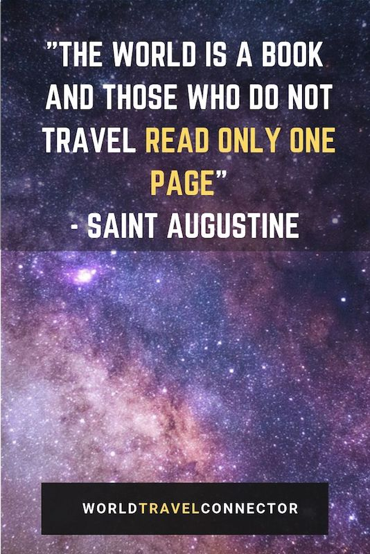 "One of the best adventure quotes is the quote of Saint Augustine about travel: ""The world is a book and those who do not travel read only one page."""